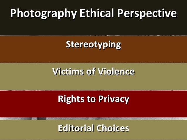 Photography Ethical PerspectivePhotography Ethical Perspective StereotypingStereotyping Victims of ViolenceVictims of Viol...