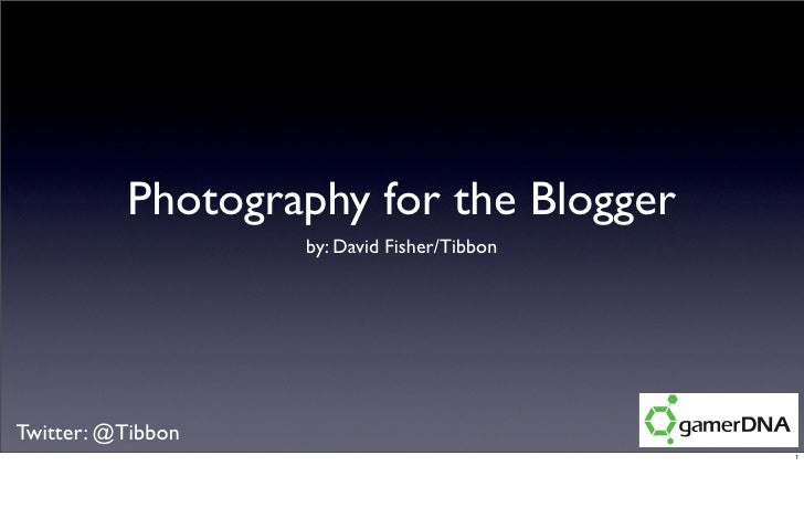 Photography for the Blogger                    by: David Fisher/Tibbon     Twitter: @Tibbon                               ...