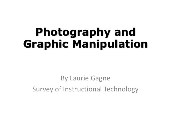 Photography andGraphic Manipulation          By Laurie Gagne Survey of Instructional Technology