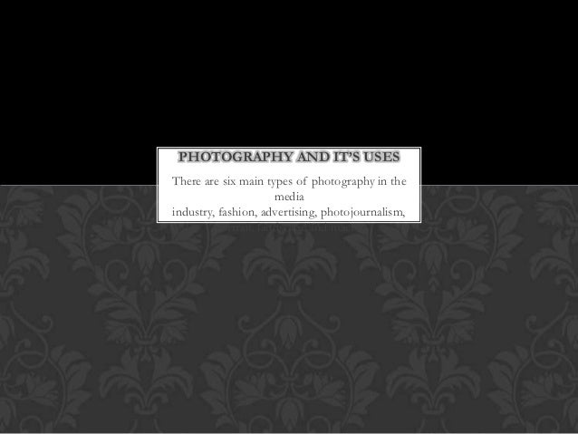 PHOTOGRAPHY AND IT'S USESThere are six main types of photography in the                      mediaindustry, fashion, adver...