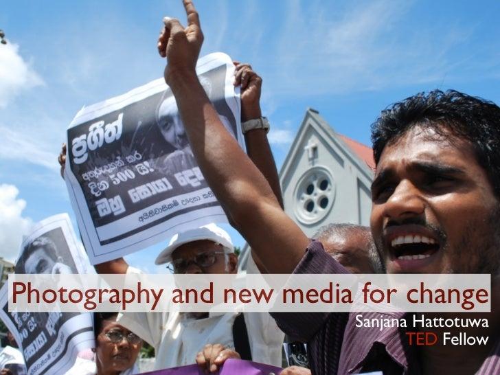 Photography and new media for change                         Sanjana Hattotuwa                                TED Fellow