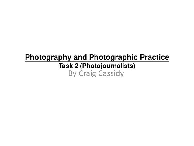 Photography and Photographic Practice Task 2 (Photojournalists)  By Craig Cassidy