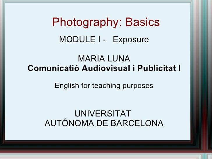 Photography: Basics MODULE I -  Exposure MARIA LUNA Comunicatió Audiovisual i Publicitat I English for teaching purposes U...
