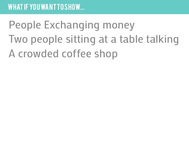 what if you want to show...People Exchanging moneyTwo people sitting at a table talkingA crowded coffee shop