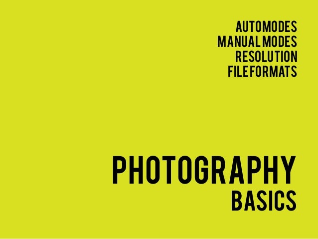 automodes      manual modes        resolution       file formatsphotography        basics