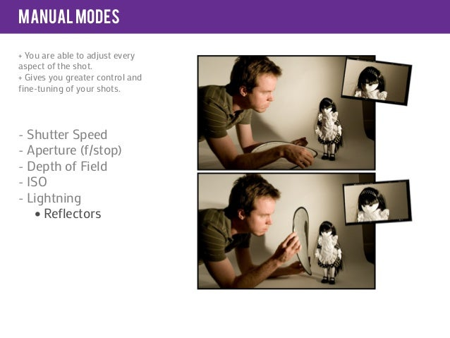 manual modes+ You are able to adjust everyaspect of the shot.+ Gives you greater control andfine-tuning of your shots.- Sh...