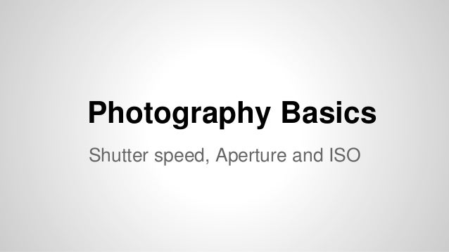 Photography Basics Shutter speed, Aperture and ISO