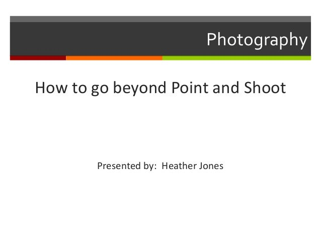 Photography How to go beyond Point and Shoot  Presented by: Heather Jones