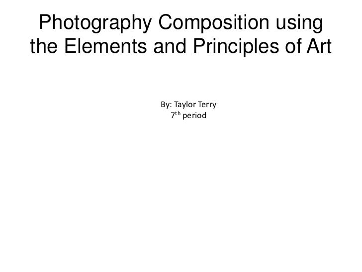 Photography Composition usingthe Elements and Principles of Art              By: Taylor Terry                7th period