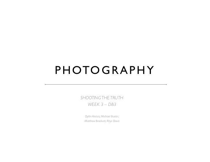 P H OTO G R A P H Y      SHOOTING THE TRUTH        WEEK 3 – DB3      Dyllin Aleluia, Michael Bastin,       Matthew Bra...