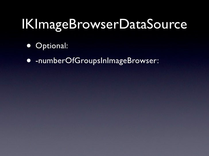 IKImageBrowserDataSource • Optional: • -numberOfGroupsInImageBrowser: • -(NSDictionary *)imageBrowser:groupAtIndex:  • IKI...