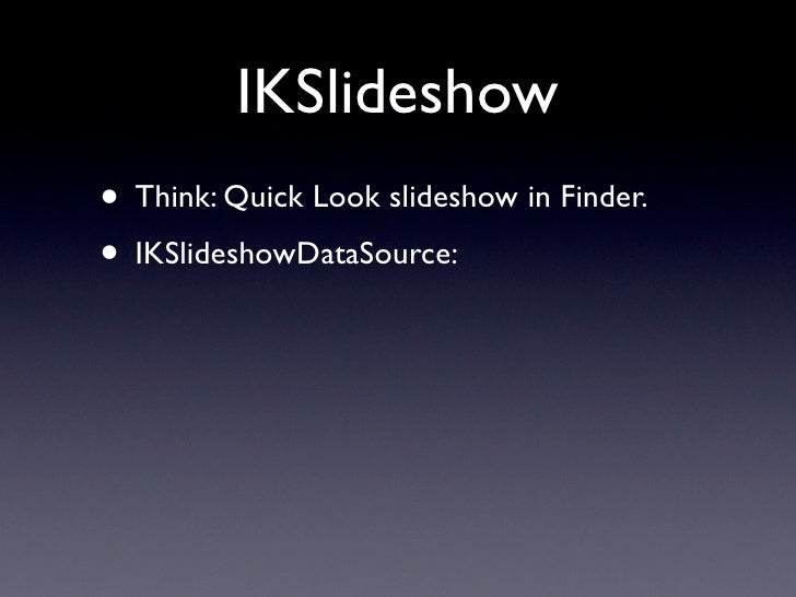 IKSlideshow items • No interface to implement, just return:  • NSImage  • NSString (a path)  • NSURL