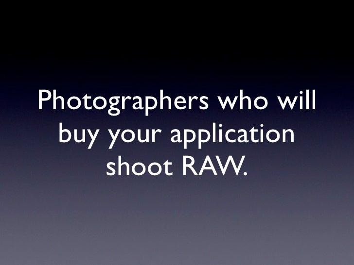 Let Lightroom, Aperture or iPhoto      handle it