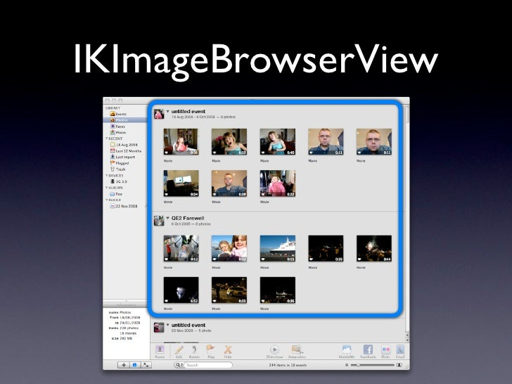 IKImageBrowserView      provides: • Fast, scalable, memory-efficient thumbnail   view. • Zooming • Selection • Grouping (iP...