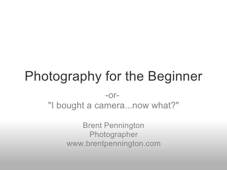 "<ul>Photography for the Beginner </ul><ul>-or-  ""I bought a camera...now what?"" <li>Brent Pennington"