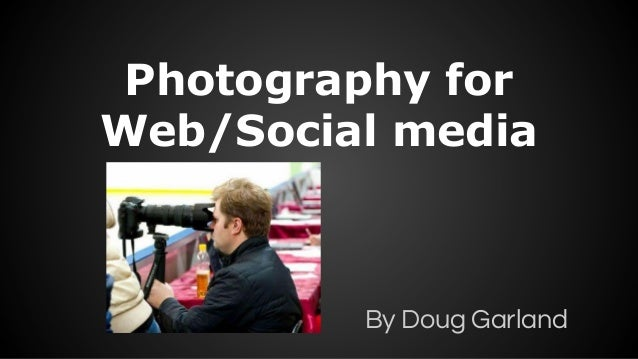 Photography for Web/Social media  By Doug Garland