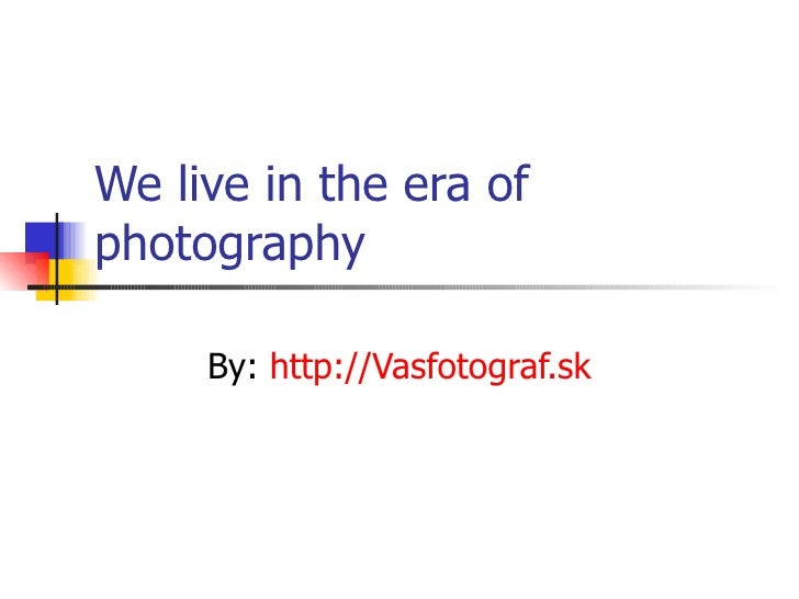 We live in the era of photography By:  http://Vasfotograf.sk