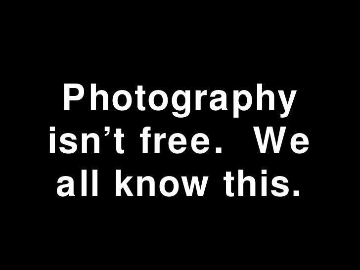 Photography isn't free.  We all know this.