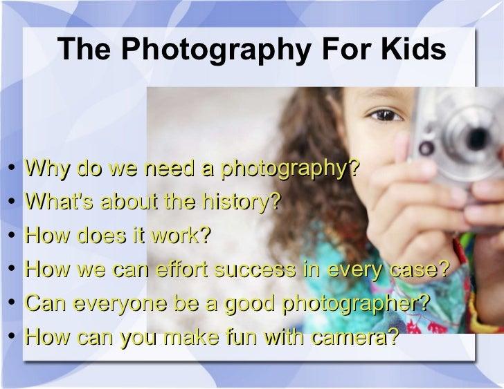The Photography For Kids <ul><li>Why do we need a photography? </li></ul><ul><li>What's about the history? </li></ul><ul><...