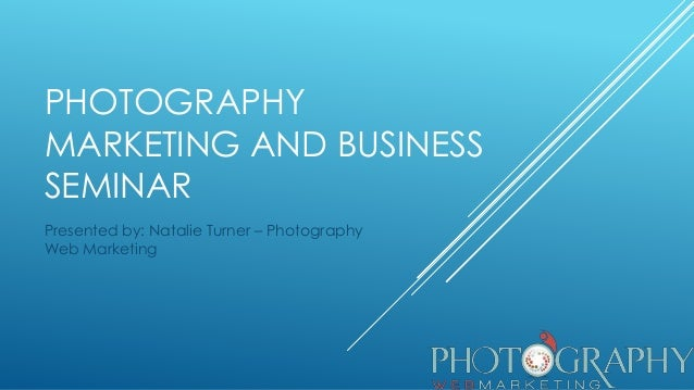 PHOTOGRAPHY MARKETING AND BUSINESS SEMINAR Presented by: Natalie Turner – Photography Web Marketing