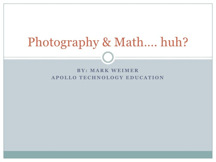 BY: MARK WEIMER APOLLO TECHNOLOGY EDUCATION Photography & Math…. huh?