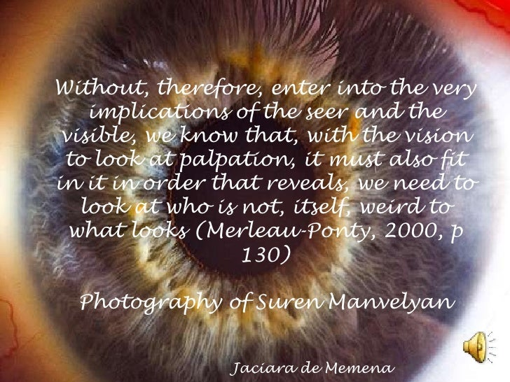 Without, therefore, enter into the very implications of the seer and the visible, we know that, with the vision to look at...