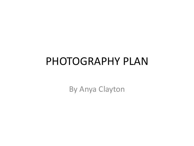 PHOTOGRAPHY PLAN By Anya Clayton