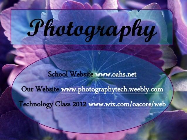 Photography         School Website www.oahs.net Our Website www.photographytech.weebly.comTechnology Class 2012 www.wix.co...