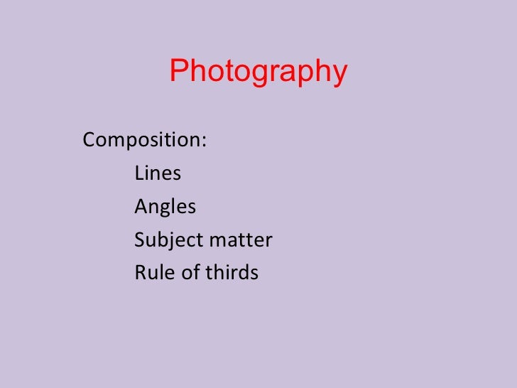 PhotographyComposition:    Lines    Angles    Subject matter    Rule of thirds