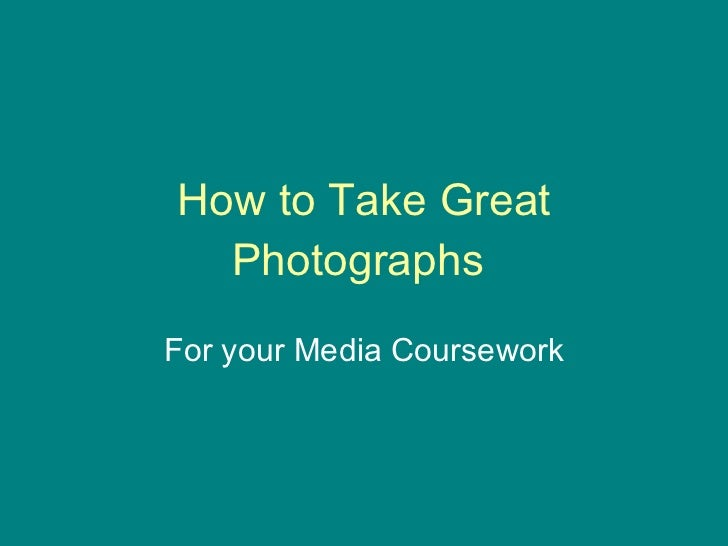 How to Take Great Photographs  For your Media Coursework
