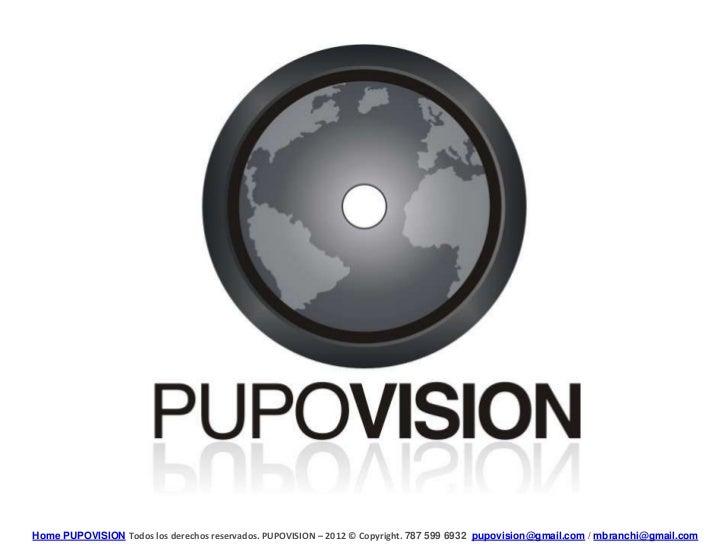Home PUPOVISION Todos los derechos reservados. PUPOVISION – 2012 © Copyright. 787 599 6932 pupovision@gmail.com / mbranchi...