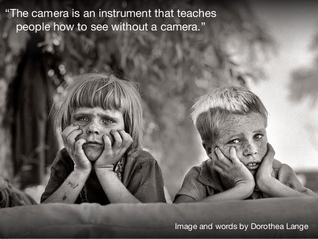 """""""The camera is an instrument that teaches people how to see without a camera.""""  ! Image and words by Dorothea Lange"""