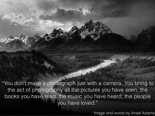 """""""You don't make a photograph just with a camera. You bring to the act of photography all the pictures you have seen, the b..."""