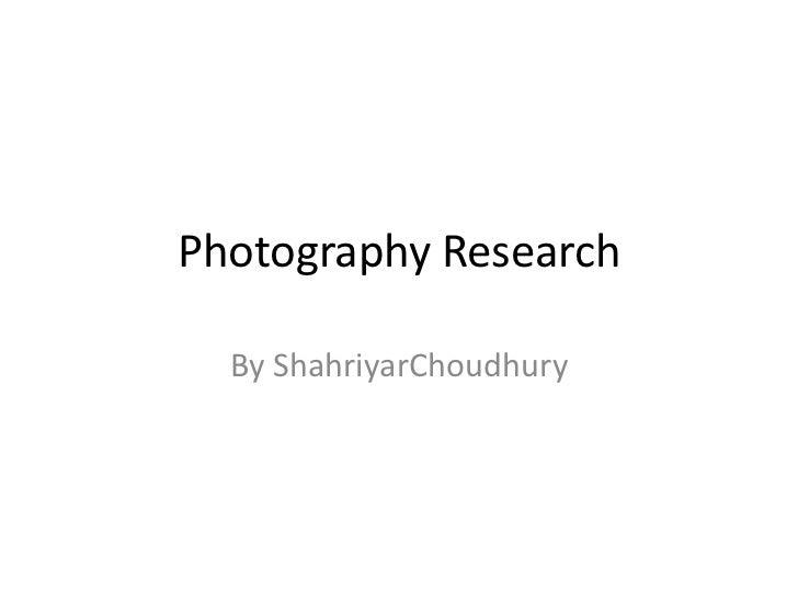 Photography Research<br />By ShahriyarChoudhury<br />