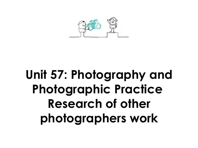 Unit 57: Photography andPhotographic PracticeResearch of otherphotographers work