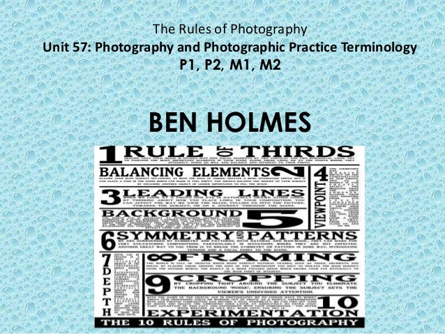 The Rules of Photography Unit 57: Photography and Photographic Practice Terminology P1, P2, M1, M2 BEN HOLMES