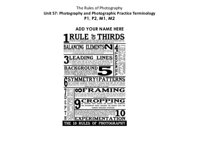 The Rules of Photography Unit 57: Photography and Photographic Practice Terminology P1, P2, M1, M2 ADD YOUR NAME HERE