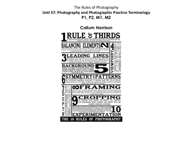 The Rules of Photography Unit 57: Photography and Photographic Practice Terminology P1, P2, M1, M2 Callum Harrison