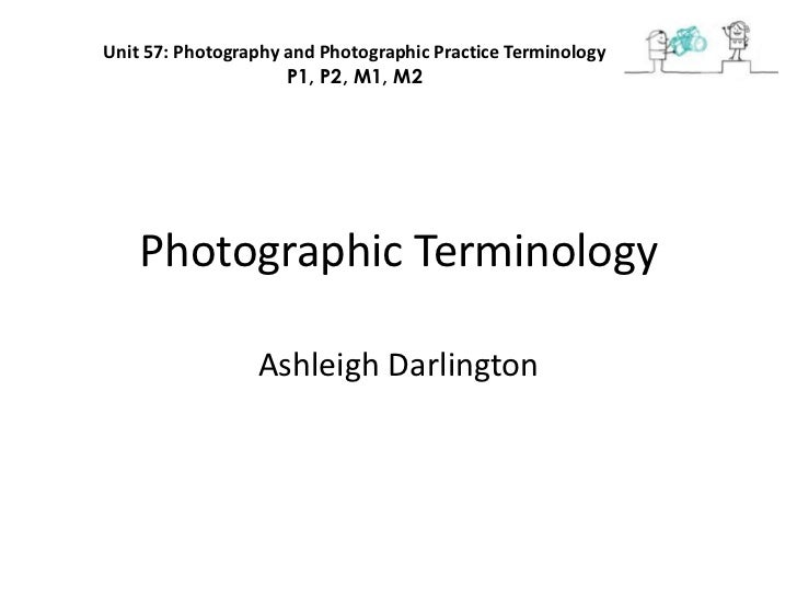 Unit 57: Photography and Photographic Practice Terminology                     P1, P2, M1, M2    Photographic Terminology ...