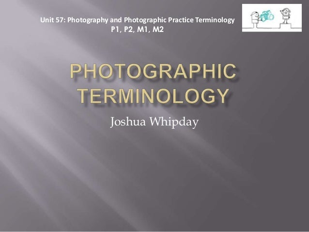 Unit 57: Photography and Photographic Practice Terminology                     P1, P2, M1, M2                    Joshua Wh...