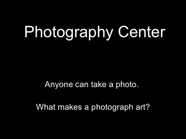 Photography Center Anyone can take a photo.  What makes a photograph art?