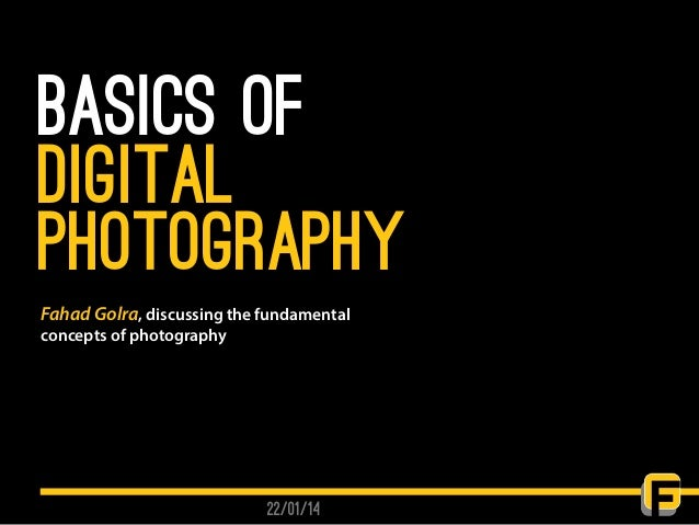 basics of Digital photography 22/01/14 Fahad Golra, discussing the fundamental concepts of photography