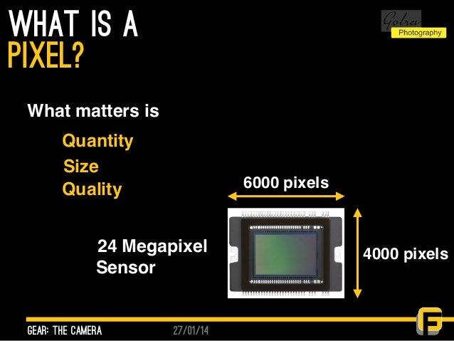 27/01/14 what is a gear: the camera pixel? 6000 pixels 4000 pixels24 Megapixel Sensor What matters is Quantity Size Quality