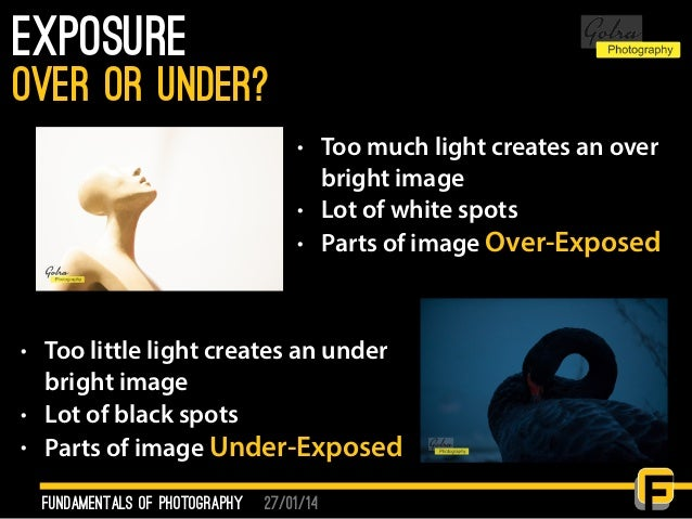 27/01/14 Exposure fundamentals of photography over or under? • Too much light creates an over bright image • Lot of white ...