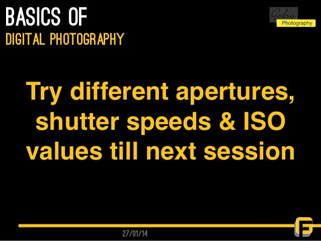 27/01/14 basics of digital photography Try different apertures, shutter speeds & ISO values till next session