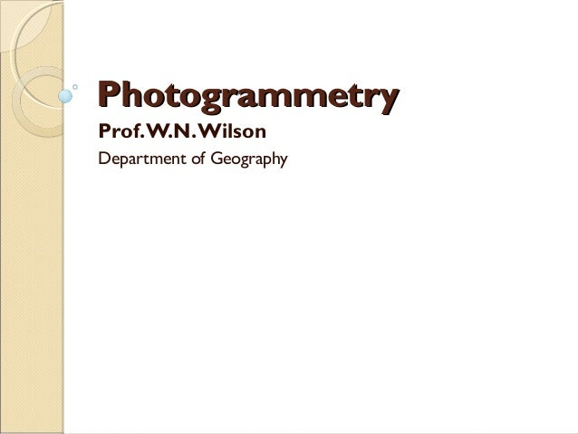 PhotogrammetryPhotogrammetry Prof.W.N.Wilson Department of Geography