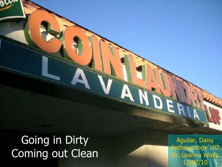 Aguilar, Daisy Anthropology 102 Dr. Leanna Wolfe 12/02/10 Going in Dirty Coming out Clean