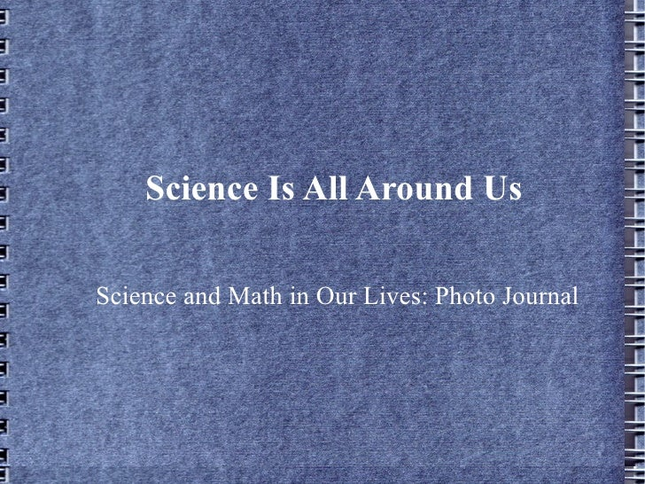 Science Is All Around Us Science and Math in Our Lives: Photo Journal