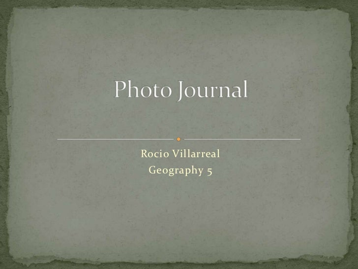 Rocio Villarreal<br />Geography 5<br />Photo Journal<br />