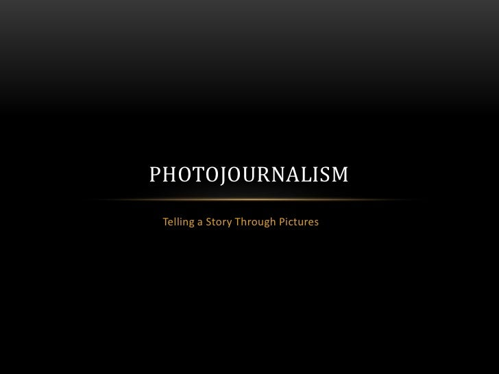 Telling a Story Through Pictures<br />Photojournalism<br />